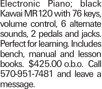 Electronic Piano; black Kawai MR120 with 76 keys, volume control, 6 alternate sounds, 2 pedals and jacks. Perfect for learning. Includes bench, manual and lesson books. $425.00 o.b.o. Call 570-951-7481 and leave a message.