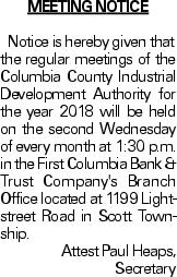 MEETING NOTICENotice is hereby given that the regular meetings of the Columbia County Industrial Development Authority for the year 2018 will be held on the second Wednesday of every month at 1:30 p.m. in the First Columbia Bank & Trust Company's Branch Office located at 1199 Lightstreet Road in Scott Township. Attest Paul Heaps, Secretary