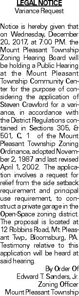 LEGAL NOTICE Variance Request Notice is hereby given that on Wednesday, December 20, 2017, at 7:00 P.M. the Mount Pleasant Township Zoning Hearing Board will be holding a Public Hearing at the Mount Pleasant Township Community Center for the purpose of considering the application of Steven Crawford for a variance, in accordance with the District Regulations contained in Sections 305, & 501, C, 1 of the Mount Pleasant Township Zoning Ordinance, adopted November 2, 1987 and last revised April 1, 2002. The application involves a request for relief from the side setback requirement and principal use requirement, to construct a private garage in the Open-Space zoning district. The proposal is located at 12 Robbins Road, Mt. Pleasant Twp., Bloomsburg, PA. Testimony relative to this application will be heard at said hearing. By Order Of Edward T. Sanders, Jr. Zoning Officer Mount Pleasant Township