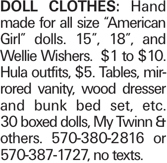 """DOLL CLOTHES: Hand made for all size """"American Girl"""" dolls. 15"""", 18"""", and Wellie Wishers. $1 to $10. Hula outfits, $5. Tables, mirrored vanity, wood dresser and bunk bed set, etc. 30 boxed dolls, My Twinn & others. 570-380-2816 or 570-387-1727, no texts."""