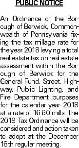 Public Notice An Ordinance of the Borough of Berwick, Commonwealth of Pennsylvania fixing the tax millage rate for the year 2018 levying a total real estate tax on real estate assessment within the Borough of Berwick for the General Fund, Street, Highway, Public Lighting, and Fire Department purposes for the calendar year 2018 at a rate of 16.60 mills. The 2018 Tax Ordinance will be considered and action taken to adopt at the December 18th regular meeting.
