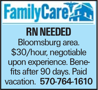 RN Needed Bloomsburg area. $30/hour, negotiable upon experience. Benefits after 90 days. Paid vacation. 570-764-1610
