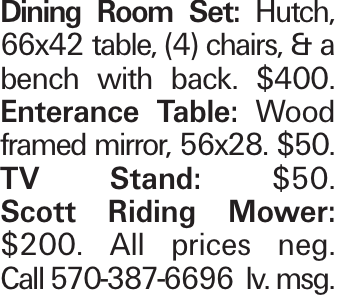 Dining Room Set: Hutch, 66x42 table, (4) chairs, & a bench with back. $400. Enterance Table: Wood framed mirror, 56x28. $50. TV Stand: $50. Scott Riding Mower: $200. All prices neg. Call 570-387-6696 lv. msg.