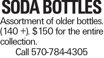 Soda Bottles Assortment of older bottles. (140 +). $150 for the entire collection. Call 570-784-4305