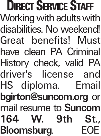 Direct Service Staff Working with adults with disabilities. No weekend! Great benefits! Must have clean PA Criminal History check, valid PA driver's license and HS diploma. Email bgirton@suncom.org or mail resume to Suncom 164 W. 9th St., Bloomsburg.	EOE