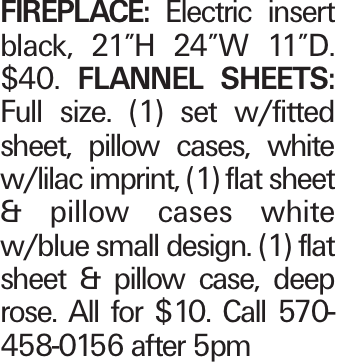 """Fireplace: Electric insert black, 21""""H 24""""W 11""""D. $40. Flannel Sheets: Full size. (1) set w/fitted sheet, pillow cases, white w/lilac imprint, (1) flat sheet & pillow cases white w/blue small design. (1) flat sheet & pillow case, deep rose. All for $10. Call 570-458-0156 after 5pm"""