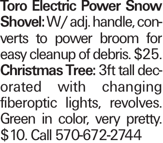 Toro Electric Power Snow Shovel: W/ adj. handle, converts to power broom for easy cleanup of debris. $25. Christmas Tree: 3ft tall decorated with changing fiberoptic lights, revolves. Green in color, very pretty. $10. Call 570-672-2744