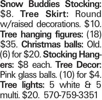 Snow Buddies Stocking: $8. Tree Skirt: Round w/raised decorations. $10. Tree hanging figures: (18) $35. Christmas balls: Old. (6) for $20. Stocking Hangers: $8 each. Tree Decor: Pink glass balls. (10) for $4. Tree lights: 5 white & 5 multi. $20. 570-759-3351
