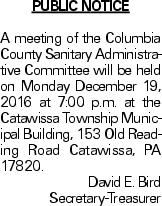 PUBLIC NOTICE A meeting of the Columbia County Sanitary Administrative Committee will be held on Monday December 19, 2016 at 7:00 p.m. at the Catawissa Township Municipal Building, 153 Old Reading Road Catawissa, PA 17820. David E. Bird Secretary-Treasurer