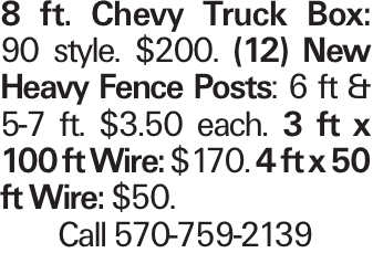 8 ft. Chevy Truck Box: 90 style. $200. (12) New Heavy Fence Posts: 6 ft & 5-7 ft. $3.50 each. 3 ft x 100 ft Wire: $170. 4 ft x 50 ft Wire: $50. Call 570-759-2139