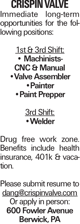 CRISPIN VALVE Immediate long-term opportunities for the following positions: 1st & 3rd Shift: -- Machinists- CNC & Manual --Valve Assembler --Painter --Paint Prepper 3rd Shift: --Welder Drug free work zone. Benefits include health insurance, 401k & vacation. Please submit resume to dang@crispinvalve.com Or apply in person: 600 Fowler Avenue Berwick, PA