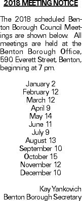 2018 Meeting Notice The 2018 scheduled Benton Borough Council Meetings are shown below. All meetings are held at the Benton Borough Office, 590 Everett Street, Benton, beginning at 7 pm. January 2 February 12 March 12 April 9 May 14 June 11 July 9 August 13 September 10 October 15 November 12 December 10 Kay Yankovich Benton Borough Secretary