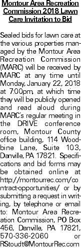 Montour Area Recreation Commission 2018 Lawn Care Invitation to Bid Sealed bids for lawn care at the various properties managed by the Montour Area Recreation Commission (MARC) will be received by MARC at any time until Monday, January 22, 2018 at 7:00pm, at which time they will be publicly opened and read aloud during MARC's regular meeting in the DRIVE conference room, Montour County office building, 114 Woodbine Lane, Suite 103, Danville, PA 17821. Specifications and bid forms may be obtained online at http://montourrec.com/contract-opportunities/ or by submitting a request in writing, by telephone or email to: Montour Area Recreation Commission, PO Box 456, Danville, PA 17821, 570-336-2060 or RStoudt@MontourRec.com