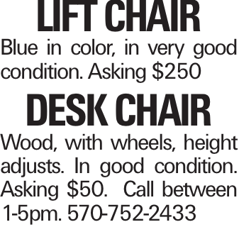 Lift Chair Blue in color, in very good condition. Asking $250 Desk Chair Wood, with wheels, height adjusts. In good condition. Asking $50. Call between 1-5pm. 570-752-2433