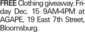 FREE Clothing giveaway. Friday Dec. 15 9AM-4PM at AGAPE, 19 East 7th Street, Bloomsburg.