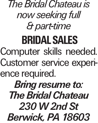 The Bridal Chateau is now seeking full & part-time bridal sales Computer skills needed. Customer service experience required. Bring resume to: The Bridal Chateau 230 W 2nd St Berwick, PA 18603