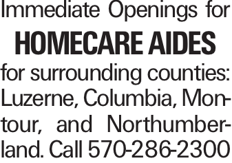Immediate Openings for Homecare Aides for surrounding counties: Luzerne, Columbia, Montour, and Northumberland. Call 570-286-2300