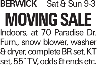 "Berwick	Sat & Sun 9-3 Moving Sale Indoors, at 70 Paradise Dr. Furn., snow blower, washer & dryer, complete BR set, KT set, 55"" TV, odds & ends etc."