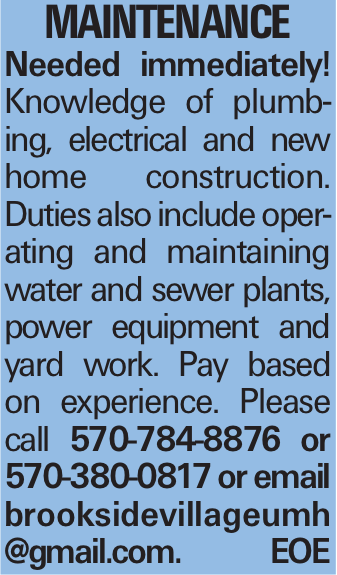 Maintenance Needed immediately! Knowledge of plumbing, electrical and new home construction. Duties also include operating and maintaining water and sewer plants, power equipment and yard work. Pay based on experience. Please call 570-784-8876 or 570-380-0817 or email brooksidevillageumh @gmail.com. EOE