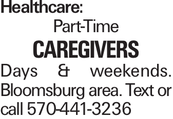 Healthcare: Part-Time caregiverS Days & weekends. Bloomsburg area. Text or call 570-441-3236