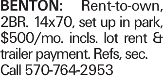BENTON: Rent-to-own, 2BR. 14x70, set up in park, $500/mo. incls. lot rent & trailer payment. Refs, sec. Call 570-764-2953