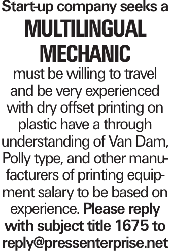 Start-up company seeks a multilingual mechanic must be willing to travel and be very experienced with dry offset printing on plastic have a through understanding of Van Dam, Polly type, and other manufacturers of printing equipment salary to be based on experience. Please reply with subject title 1675 to reply@pressenterprise.net