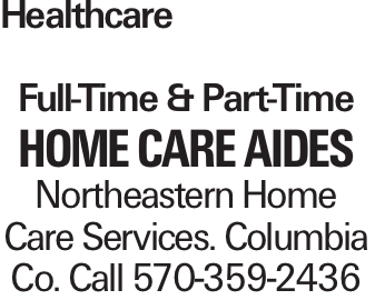 Healthcare Full-Time & Part-Time Home Care Aides Northeastern Home Care Services. Columbia Co. Call 570-359-2436
