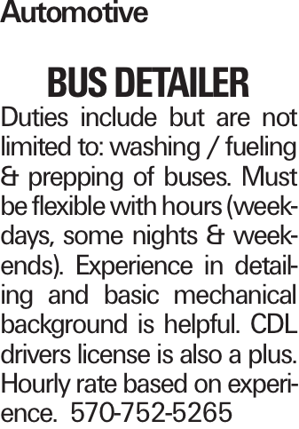 Automotive bus DETAILER Duties include but are not limited to: washing / fueling & prepping of buses. Must be flexible with hours (weekdays, some nights & weekends). Experience in detailing and basic mechanical background is helpful. CDL drivers license is also a plus. Hourly rate based on experience. 570-752-5265
