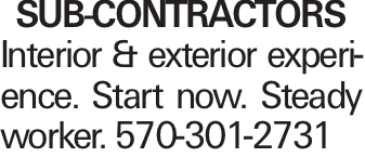 SUB-CONTRACTORS Interior & exterior experience. Start now. Steady worker. 570-301-2731