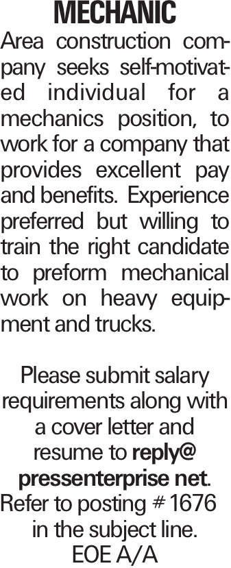 MECHANIC Area construction company seeks self-motivated individual for a mechanics position, to work for a company that provides excellent pay and benefits. Experience preferred but willing to train the right candidate to preform mechanical work on heavy equipment and trucks. Please submit salary requirements along with a cover letter and resume to reply@ pressenterprise net. Refer to posting #1676 in the subject line. EOE A/A