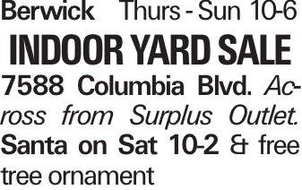 Berwick	Thurs - Sun 10-6 Indoor Yard Sale 7588 Columbia Blvd. Ac-ross from Surplus Outlet. Santa on Sat 10-2 & free tree ornament