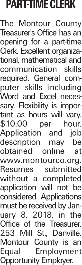 PART-TIME CLERK The Montour County Treasurer's Office has an opening for a part-time Clerk. Excellent organizational, mathematical and communication skills required. General computer skills including Word and Excel necessary. Flexibility is important as hours will vary. $10.00 per hour. Application and job description may be obtained online at www.montourco.org. Resumes submitted without a completed application will not be considered. Applications must be received by January 8, 2018, in the Office of the Treasurer, 253 Mill St., Danville. Montour County is an Equal Employment Opportunity Employer.