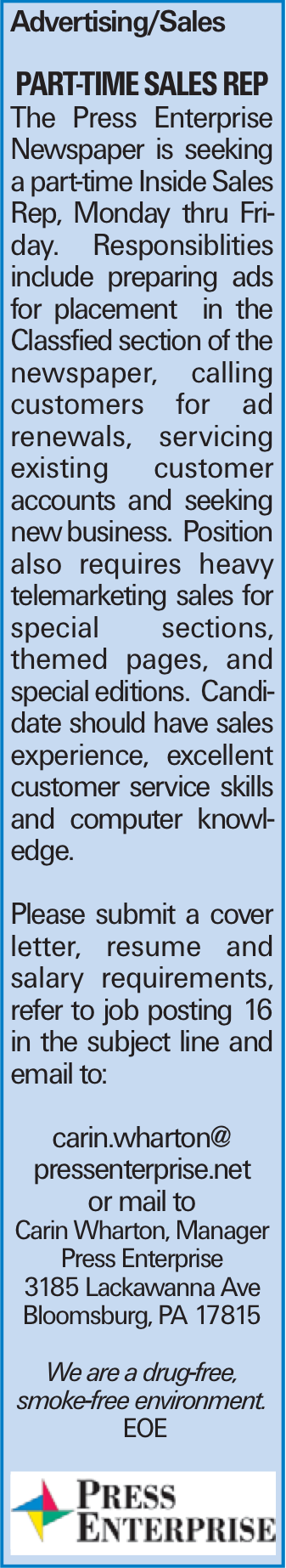 Advertising/Sales Part-Time Sales REP The Press Enterprise Newspaper is seeking a part-time Inside Sales Rep, Monday thru Friday. Responsiblities include preparing ads for placement in the Classfied section of the newspaper, calling customers for ad renewals, servicing existing customer accounts and seeking new business. Position also requires heavy telemarketing sales for special sections, themed pages, and special editions. Candidate should have sales experience, excellent customer service skills and computer knowledge. Please submit a cover letter, resume and salary requirements, refer to job posting 16 in the subject line and email to: carin.wharton@ pressenterprise.net or mail to Carin Wharton, Manager Press Enterprise 3185 Lackawanna Ave Bloomsburg, PA 17815 We are a drug-free, smoke-free environment. EOE