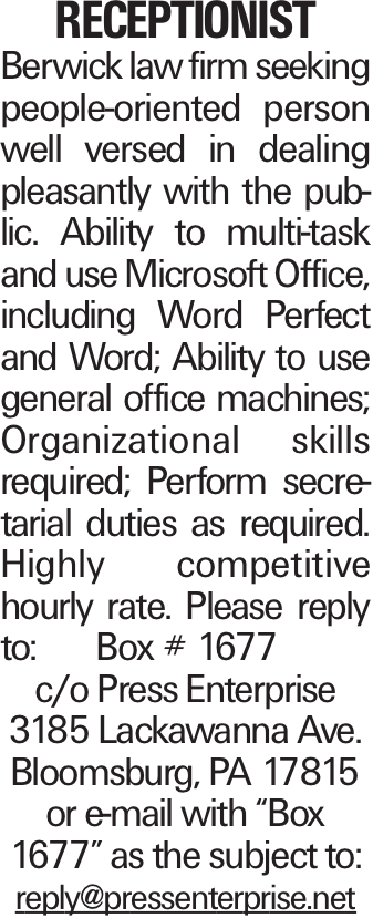 """Receptionist Berwick law firm seeking people-oriented person well versed in dealing pleasantly with the public. Ability to multi-task and use Microsoft Office, including Word Perfect and Word; Ability to use general office machines; Organizational skills required; Perform secretarial duties as required. Highly competitive hourly rate. Please reply to: Box # 1677 c/o Press Enterprise 3185 Lackawanna Ave. Bloomsburg, PA 17815 or e-mail with """"Box 1677"""" as the subject to: reply@pressenterprise.net"""