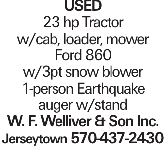 Used 23 hp Tractor w/cab, loader, mower Ford 860 w/3pt snow blower 1-person Earthquake auger w/stand W. F. Welliver & Son Inc. Jerseytown 570-437-2430