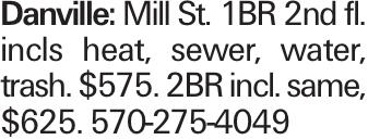 Danville: Mill St. 1BR 2nd fl. incls heat, sewer, water, trash. $575. 2BR incl. same, $625. 570-275-4049