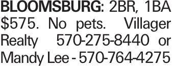 BLOOMSBURG: 2BR, 1BA $575. No pets. Villager Realty 570-275-8440 or Mandy Lee - 570-764-4275