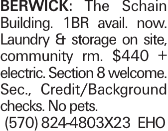 BERWICK: The Schain Building. 1BR avail. now. Laundry & storage on site, community rm. $440 + electric. Section 8 welcome. Sec., Credit/Background checks. No pets. (570) 824-4803X23 EHO