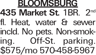 BLOOMSBURG 435 Market St. 1BR. 2nd fl. Heat, water & sewer incld. No pets. Non-smoking. Off-St. parking. $575/mo 570-458-5967