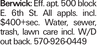 Berwick: Eff. apt. 500 block E. 6th St. All appls. incl. $400+sec. Water, sewer, trash, lawn care incl. W/D out back. 570-926-0449