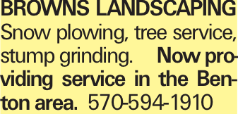 Browns LANDSCAPING Snow plowing, tree service, stump grinding.	Now providing service in the Benton area. 570-594-1910