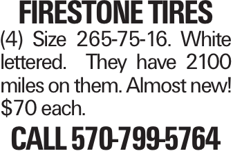 FIRESTONETIRES (4) Size 265-75-16. White lettered. They have 2100 miles on them. Almost new! $70 each. Call 570-799-5764