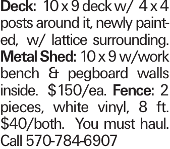 Deck:10 x 9 deck w/ 4 x 4 posts around it, newly painted, w/ lattice surrounding. Metal Shed:10 x 9 w/work bench & pegboard walls inside. $150/ea. Fence: 2 pieces, white vinyl, 8 ft. $40/both. You must haul. Call 570-784-6907