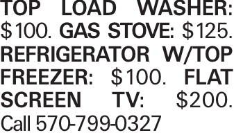 Top Load washer: $100. Gas Stove: $125. Refrigerator w/top freezer: $100. Flat SCreen TV: $200. Call 570-799-0327