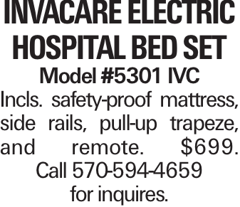 Invacare Electric Hospital Bed Set Model #5301 IVC Incls. safety-proof mattress, side rails, pull-up trapeze, and remote. $699. Call 570-594-4659 for inquires.