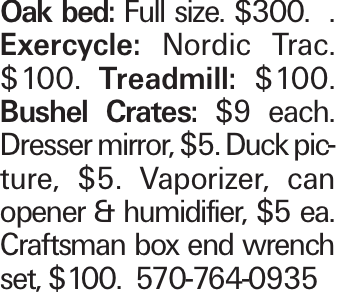 Oak bed: Full size. $300. . Exercycle: Nordic Trac. $100. Treadmill: $100. Bushel Crates: $9 each. Dresser mirror, $5. Duck picture, $5. Vaporizer, can opener & humidifier, $5 ea. Craftsman box end wrench set, $100. 570-764-0935