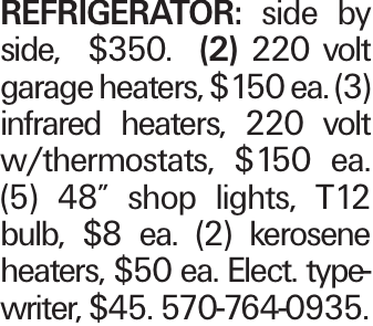 "REFRIGERATOR: side by side, $350. (2) 220 volt garage heaters, $150 ea. (3) infrared heaters, 220 volt w/thermostats, $150 ea. (5) 48"" shop lights, T12 bulb, $8 ea. (2) kerosene heaters, $50 ea. Elect. typewriter, $45. 570-764-0935."