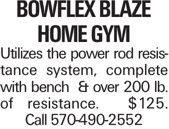 Bowflex Blaze home gym Utilizes the power rod resistance system, complete with bench & over 200 lb. of resistance. $125. Call 570-490-2552