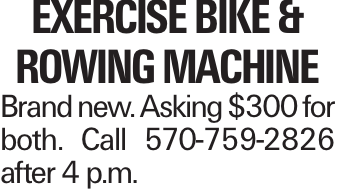 EXERCISE BIKE & ROWING MACHINE Brand new. Asking $300 for both. Call 570-759-2826 after 4 p.m.