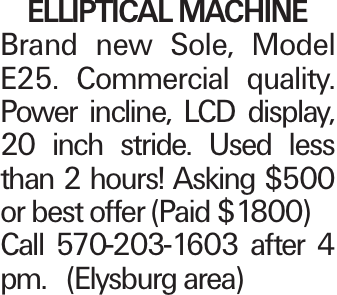 ELLIPTICAL MACHINE Brand new Sole, Model E25. Commercial quality. Power incline, LCD display, 20 inch stride. Used less than 2 hours! Asking $500 or best offer (Paid $1800) Call 570-203-1603 after 4 pm. (Elysburg area)